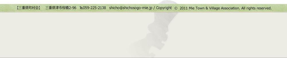【三重県町村会】三重県津市桜橋2-96 TEL059-225-2138 contact@shicho-mie.jp/Copyright (C)2011 Mie Town &Village Association. All rights reserved.